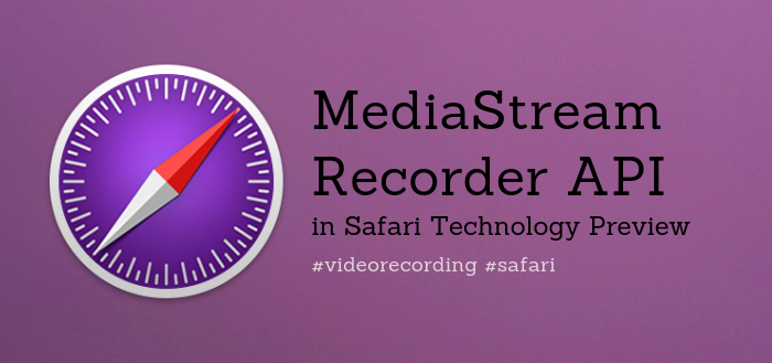 MediaStream Recorder API Now Available in Safari Technology Preview 73