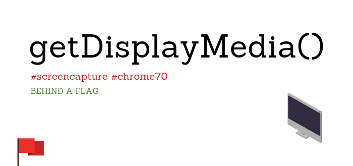 Standards Compliant Screen Capture in Chrome 70 With getDisplayMedia() (behind a flag)